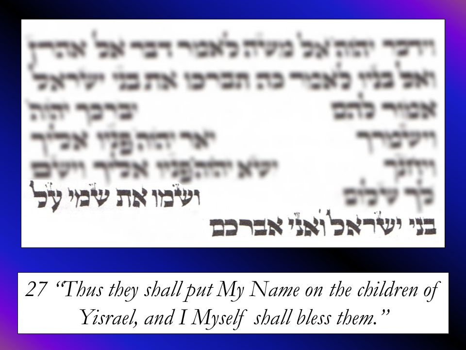 27 Thus they shall put My Name on the children of Yisrael, and I Myself shall bless them.