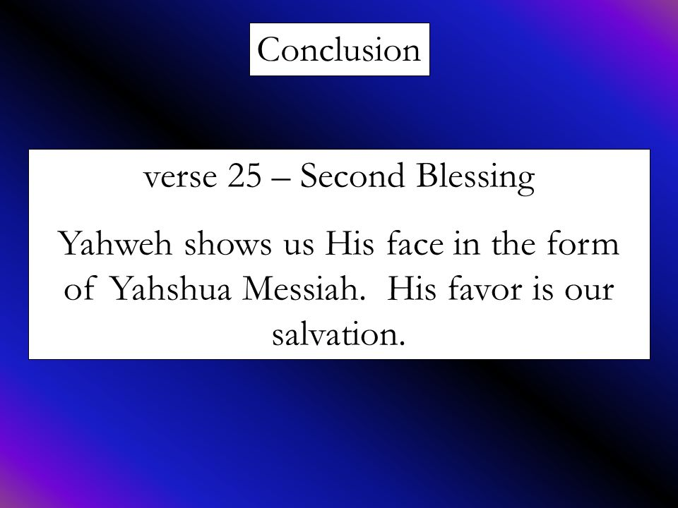 Conclusion verse 25 – Second Blessing Yahweh shows us His face in the form of Yahshua Messiah. His favor is our salvation.