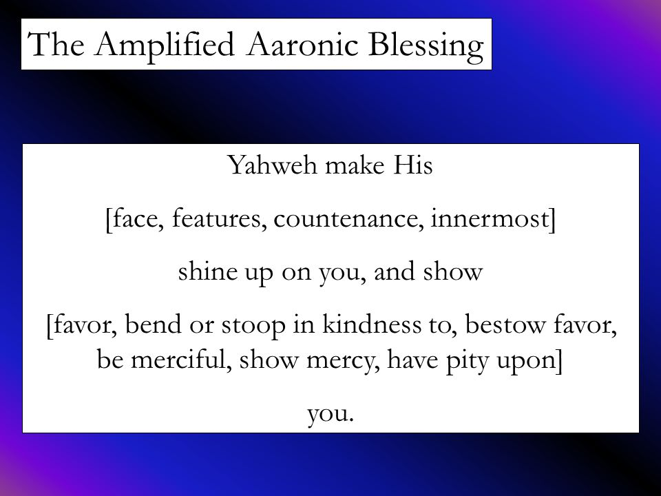 The Amplified Aaronic Blessing Yahweh make His [face, features, countenance, innermost] shine up on you, and show [favor, bend or stoop in kindness to
