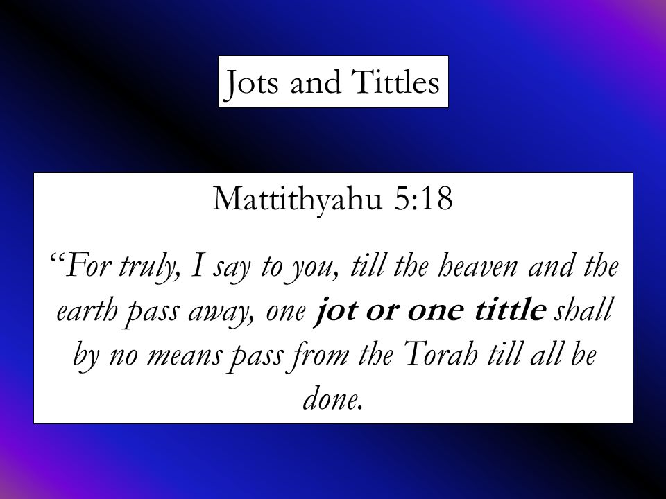 Jots and Tittles Mattithyahu 5:18 For truly, I say to you, till the heaven and the earth pass away, one jot or one tittle shall by no means pass from the Torah till all be done.