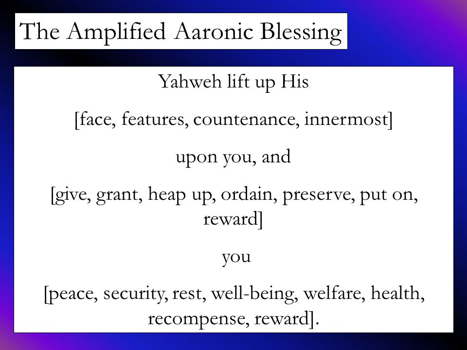 The Amplified Aaronic Blessing Yahweh lift up His [face, features, countenance, innermost] upon you, and [give, grant, heap up, ordain, preserve, put on, reward] you [peace, security, rest, well-being, welfare, health, recompense, reward].