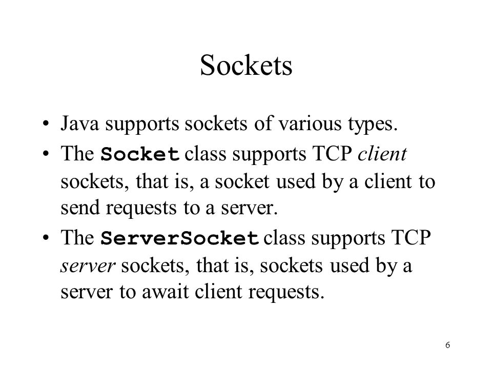 7 Sockets In a typical client/server application based on sockets, –A client opens a client Socket to the server by specifying the server's Internet address and the port number on which the server listens.