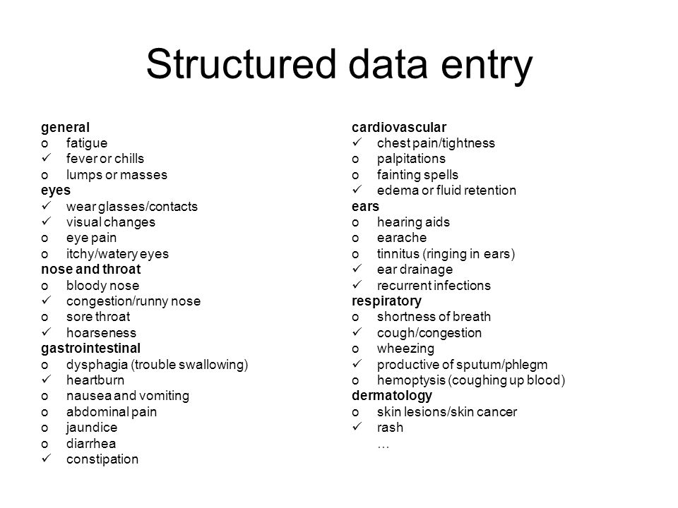 Structured data entry general ofatigue fever or chills olumps or masses eyes wear glasses/contacts visual changes oeye pain oitchy/watery eyes nose and throat obloody nose congestion/runny nose osore throat hoarseness gastrointestinal odysphagia (trouble swallowing) heartburn onausea and vomiting oabdominal pain ojaundice odiarrhea constipation cardiovascular chest pain/tightness opalpitations ofainting spells edema or fluid retention ears ohearing aids oearache otinnitus (ringing in ears) ear drainage recurrent infections respiratory oshortness of breath cough/congestion owheezing productive of sputum/phlegm ohemoptysis (coughing up blood) dermatology oskin lesions/skin cancer rash …