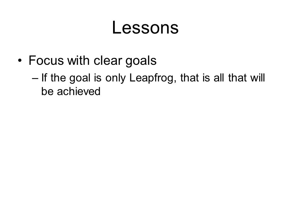 Lessons Focus with clear goals –If the goal is only Leapfrog, that is all that will be achieved