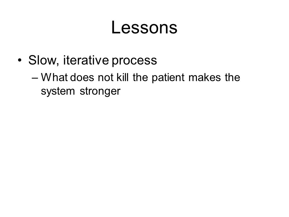 Lessons Slow, iterative process –What does not kill the patient makes the system stronger