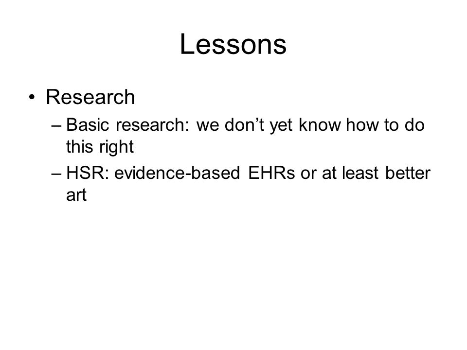 Lessons Research –Basic research: we don't yet know how to do this right –HSR: evidence-based EHRs or at least better art