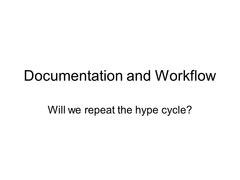 Documentation and Workflow Will we repeat the hype cycle
