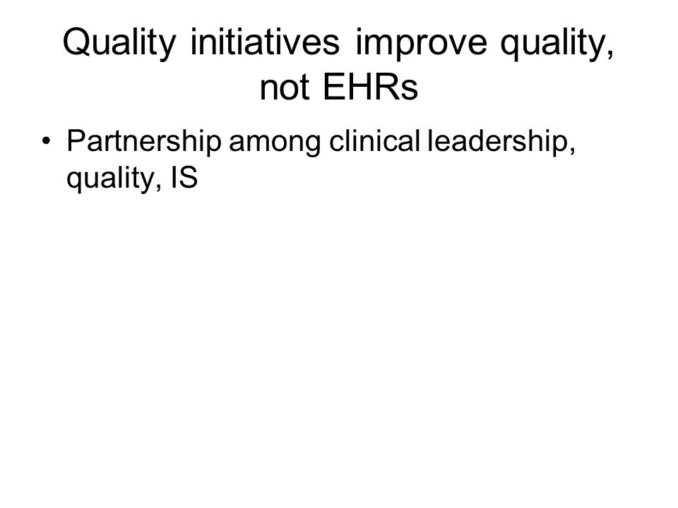 Quality initiatives improve quality, not EHRs Partnership among clinical leadership, quality, IS