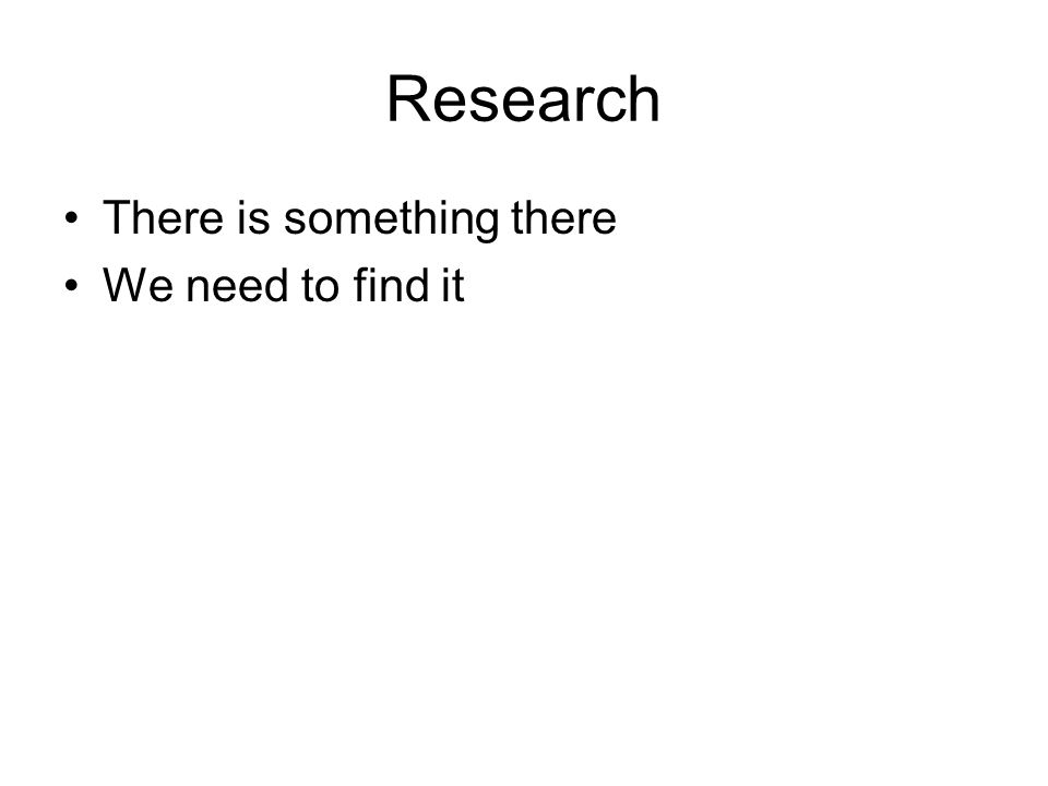 Research There is something there We need to find it
