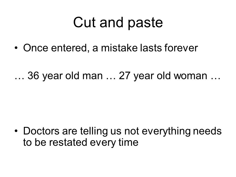 Cut and paste Once entered, a mistake lasts forever … 36 year old man … 27 year old woman … Doctors are telling us not everything needs to be restated every time