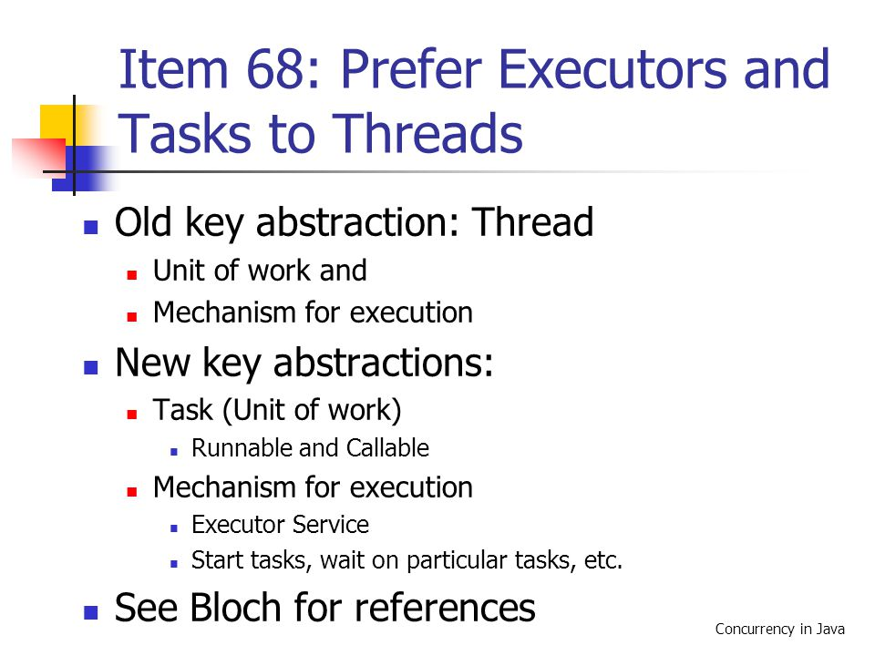 Concurrency in Java Item 68: Prefer Executors and Tasks to Threads Old key abstraction: Thread Unit of work and Mechanism for execution New key abstractions: Task (Unit of work) Runnable and Callable Mechanism for execution Executor Service Start tasks, wait on particular tasks, etc.