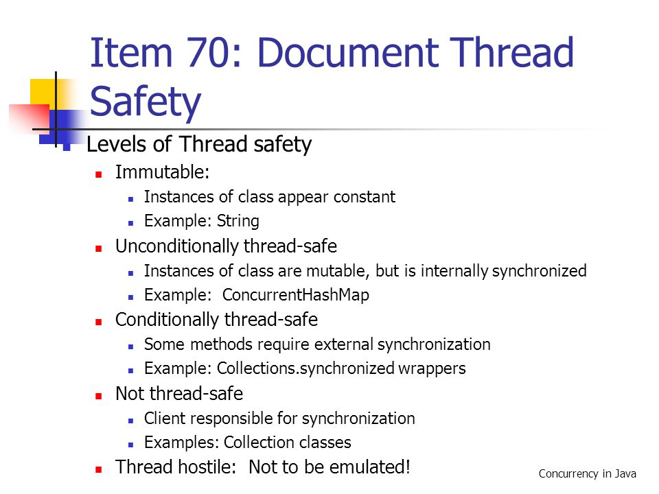 Concurrency in Java Item 70: Document Thread Safety Levels of Thread safety Immutable: Instances of class appear constant Example: String Unconditionally thread-safe Instances of class are mutable, but is internally synchronized Example: ConcurrentHashMap Conditionally thread-safe Some methods require external synchronization Example: Collections.synchronized wrappers Not thread-safe Client responsible for synchronization Examples: Collection classes Thread hostile: Not to be emulated!