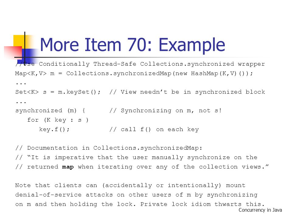 Concurrency in Java More Item 70: Example //Use Conditionally Thread-Safe Collections.synchronized wrapper Map m = Collections.synchronizedMap(new Has