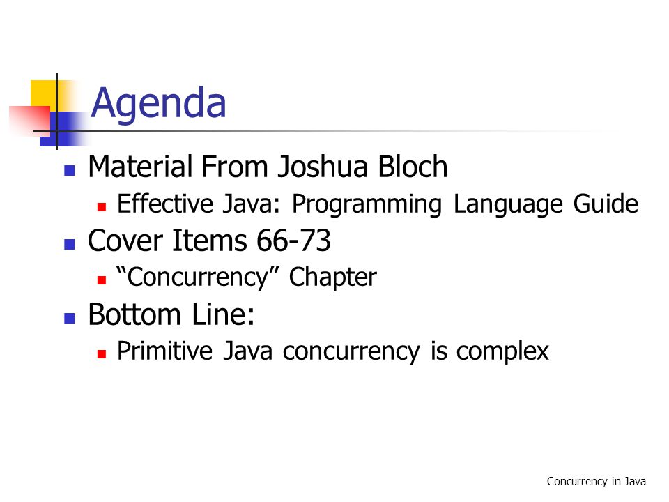 Concurrency in Java Agenda Material From Joshua Bloch Effective Java: Programming Language Guide Cover Items 66-73 Concurrency Chapter Bottom Line: Primitive Java concurrency is complex