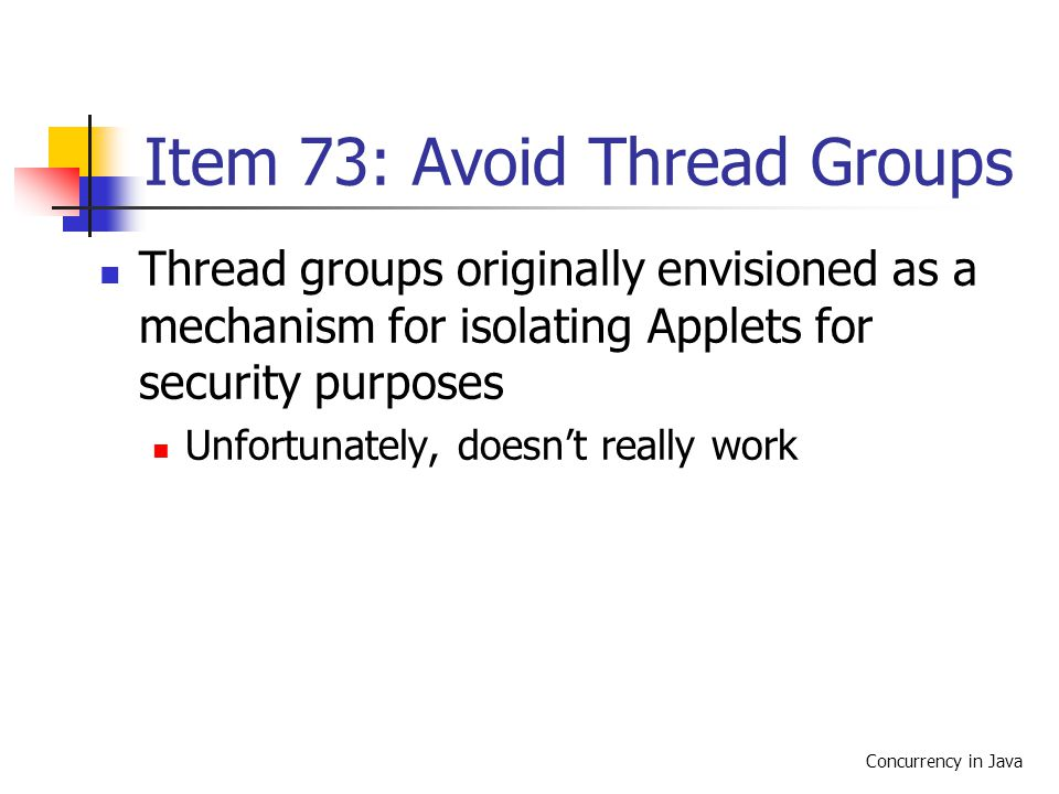Concurrency in Java Item 73: Avoid Thread Groups Thread groups originally envisioned as a mechanism for isolating Applets for security purposes Unfortunately, doesn't really work