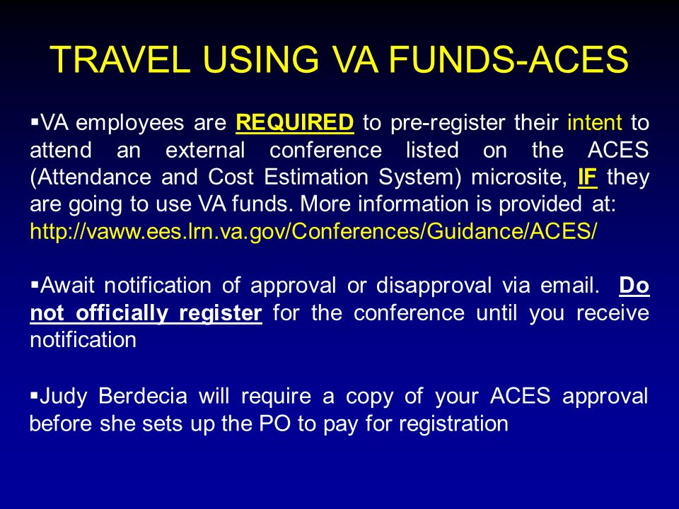  VA employees are REQUIRED to pre-register their intent to attend an external conference listed on the ACES (Attendance and Cost Estimation System) microsite, IF they are going to use VA funds.
