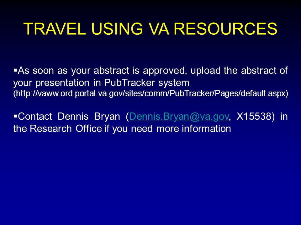 TRAVEL USING VA RESOURCES  As soon as your abstract is approved, upload the abstract of your presentation in PubTracker system (http://vaww.ord.portal.va.gov/sites/comm/PubTracker/Pages/default.aspx)  Contact Dennis Bryan (Dennis.Bryan@va.gov, X15538) in the Research Office if you need more informationDennis.Bryan@va.gov