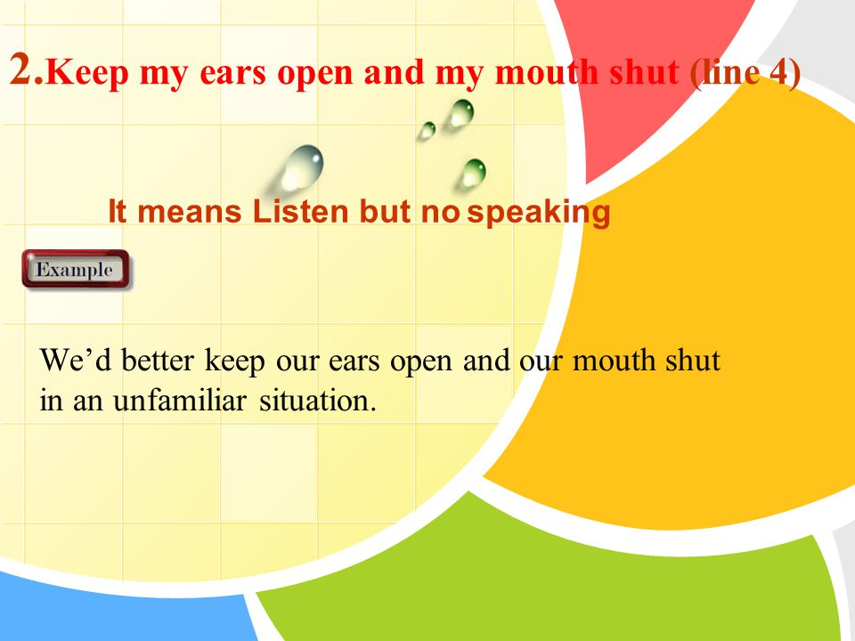 2. Keep my ears open and my mouth shut (line 4) We'd better keep our ears open and our mouth shut in an unfamiliar situation. It means Listen but no s