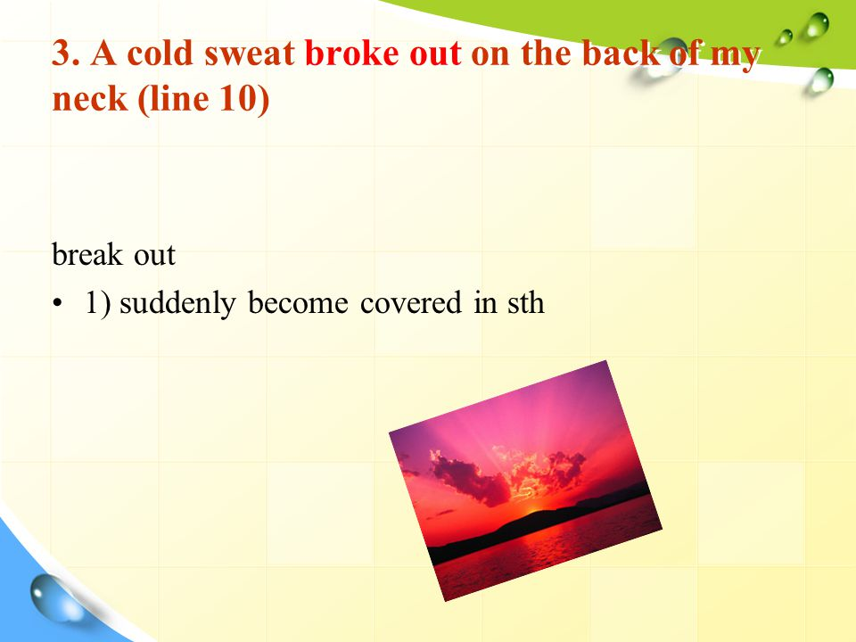 3. A cold sweat broke out on the back of my neck (line 10) break out 1) suddenly become covered in sth