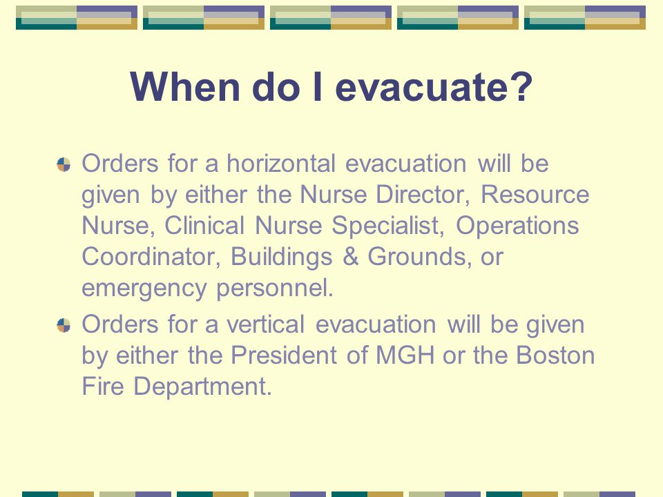 When do I evacuate? Orders for a horizontal evacuation will be given by either the Nurse Director, Resource Nurse, Clinical Nurse Specialist, Operatio