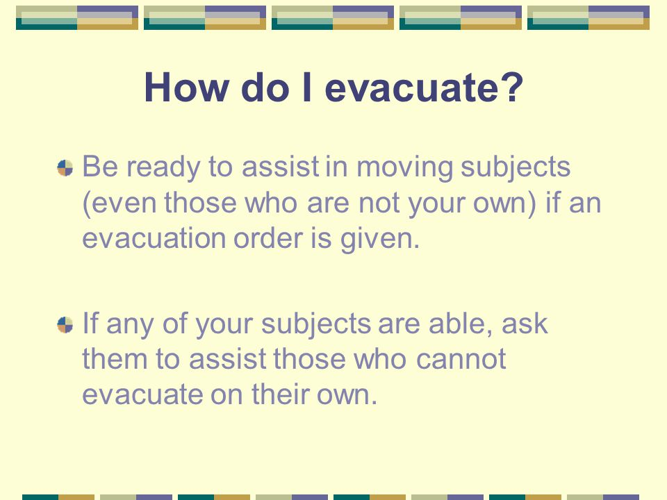 How do I evacuate? Be ready to assist in moving subjects (even those who are not your own) if an evacuation order is given. If any of your subjects ar