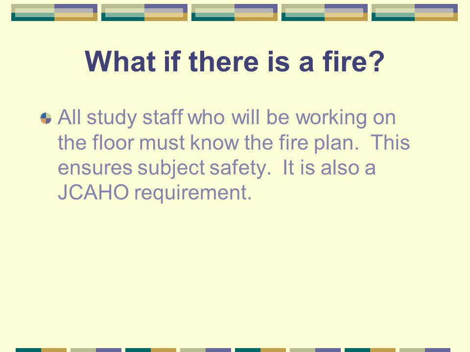 What if there is a fire? All study staff who will be working on the floor must know the fire plan. This ensures subject safety. It is also a JCAHO req