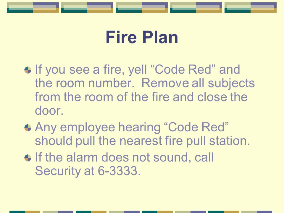"Fire Plan If you see a fire, yell ""Code Red"" and the room number. Remove all subjects from the room of the fire and close the door. Any employee heari"