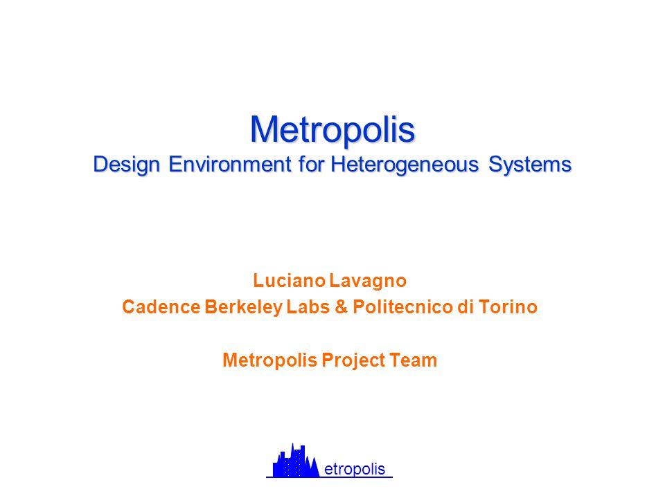 Metropolis Design Environment for Heterogeneous Systems Luciano Lavagno Cadence Berkeley Labs & Politecnico di Torino Metropolis Project Team etropolis