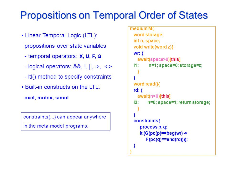 Propositions on Temporal Order of States Linear Temporal Logic (LTL): propositions over state variables - temporal operators: X, U, F, G - logical operators: &&, !, ||, ->, - ltl() method to specify constraints Built-in constructs on the LTL: excl, mutex, simul medium M{ word storage; int n, space; void write(word z){ wr: { await(space>0)[this] l1: n=1; space=0; storage=z; } word read(){ rd: { await(n>0)[this] l2: n=0; space=1; return storage; } constraints{ process p, q; ltl(G(pc(p)==beg(wr) -> F(pc(q)==end(rd)))); } constraints{...} can appear anywhere in the meta-model programs.