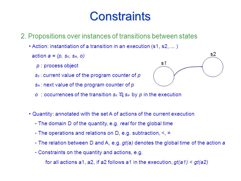 Constraints 2. Propositions over instances of transitions between states s1 s2 Action: instantiation of a transition in an execution (s1, s2,... ) act