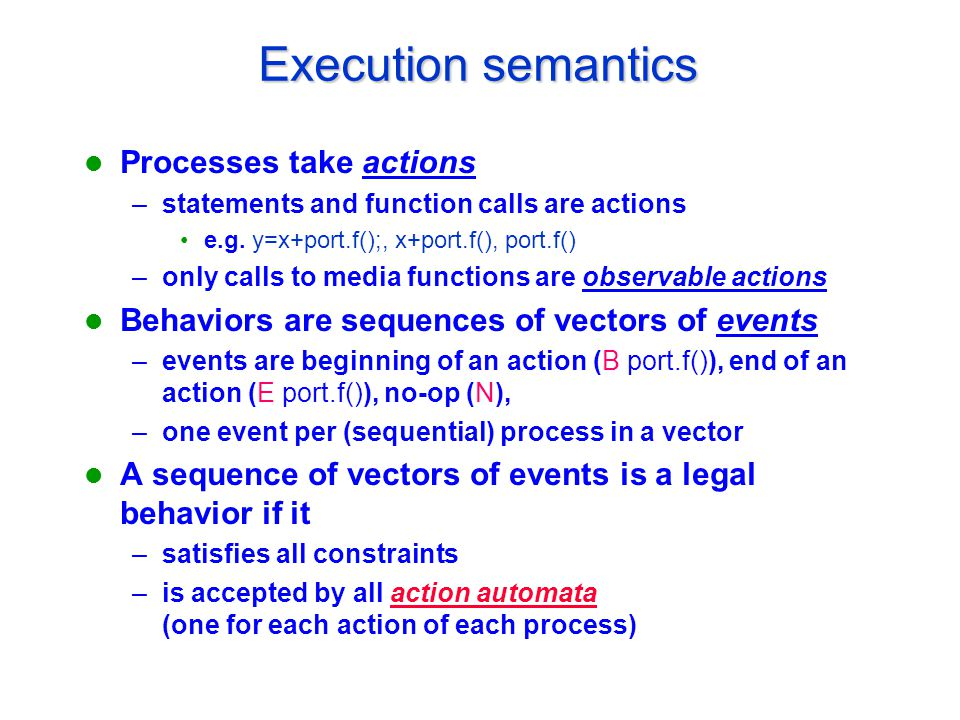 Execution semantics Processes take actions –statements and function calls are actions e.g.