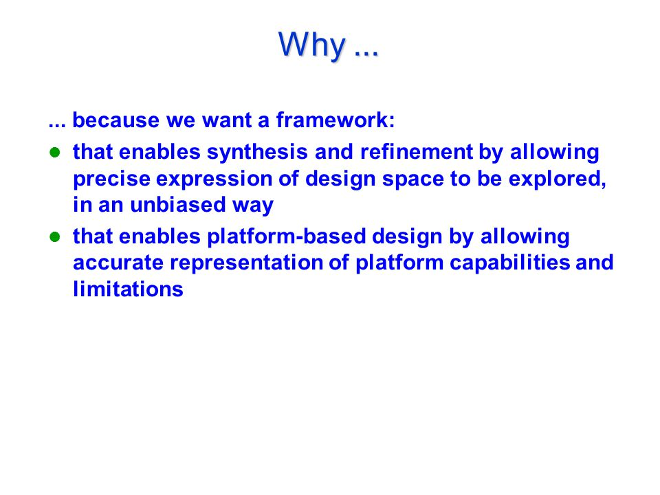 Why...... because we want a framework: that enables synthesis and refinement by allowing precise expression of design space to be explored, in an unbi