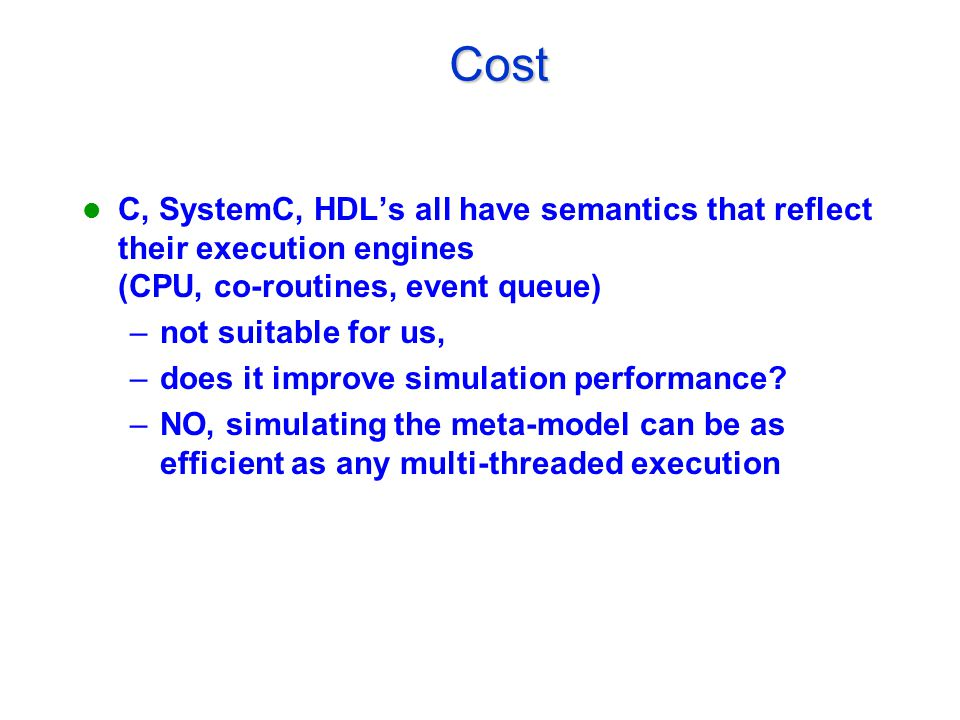 Cost Cost C, SystemC, HDL's all have semantics that reflect their execution engines (CPU, co-routines, event queue) –not suitable for us, –does it improve simulation performance.