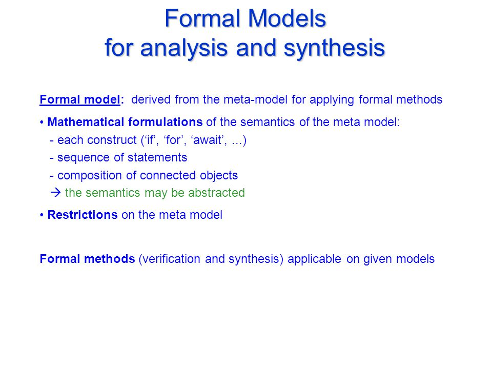 Formal Models for analysis and synthesis Formal model: derived from the meta-model for applying formal methods Mathematical formulations of the semantics of the meta model: - each construct ('if', 'for', 'await',...) - sequence of statements - composition of connected objects  the semantics may be abstracted Restrictions on the meta model Formal methods (verification and synthesis) applicable on given models