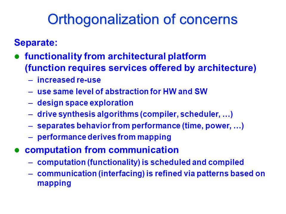 Orthogonalization of concerns Separate: functionality from architectural platform (function requires services offered by architecture) –increased re-use –use same level of abstraction for HW and SW –design space exploration –drive synthesis algorithms (compiler, scheduler, …) –separates behavior from performance (time, power, …) –performance derives from mapping computation from communication –computation (functionality) is scheduled and compiled –communication (interfacing) is refined via patterns based on mapping