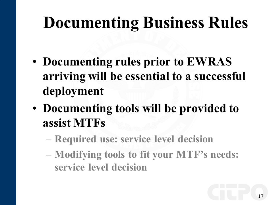 17 Documenting Business Rules Documenting rules prior to EWRAS arriving will be essential to a successful deployment Documenting tools will be provided to assist MTFs –Required use: service level decision –Modifying tools to fit your MTF's needs: service level decision