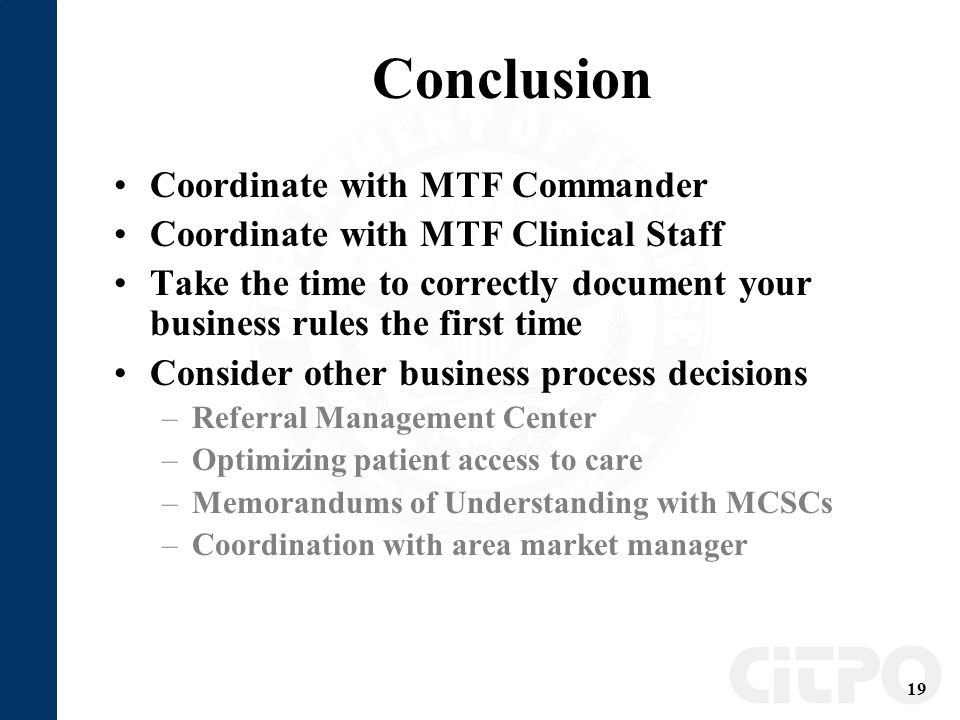 19 Conclusion Coordinate with MTF Commander Coordinate with MTF Clinical Staff Take the time to correctly document your business rules the first time Consider other business process decisions –Referral Management Center –Optimizing patient access to care –Memorandums of Understanding with MCSCs –Coordination with area market manager