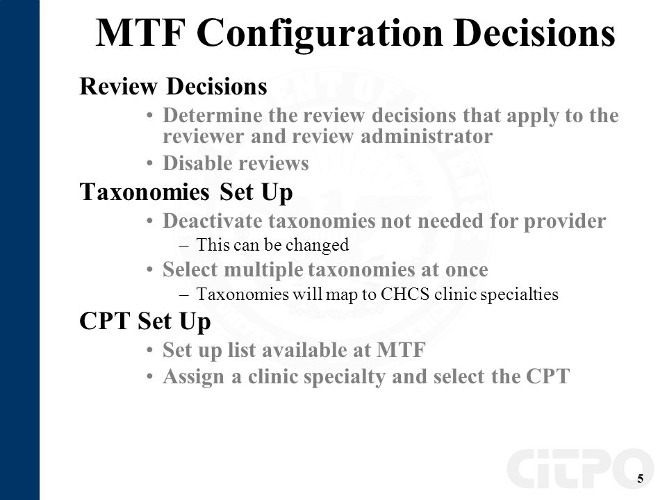 5 MTF Configuration Decisions Review Decisions Determine the review decisions that apply to the reviewer and review administrator Disable reviews Taxonomies Set Up Deactivate taxonomies not needed for provider –This can be changed Select multiple taxonomies at once –Taxonomies will map to CHCS clinic specialties CPT Set Up Set up list available at MTF Assign a clinic specialty and select the CPT