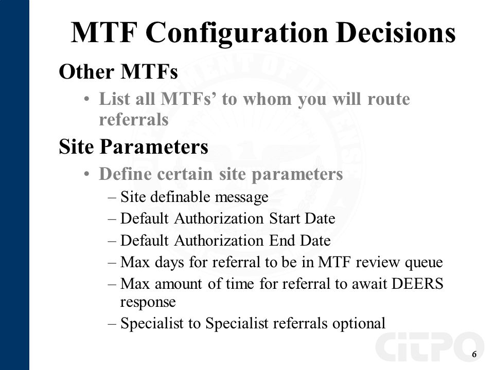 6 MTF Configuration Decisions Other MTFs List all MTFs' to whom you will route referrals Site Parameters Define certain site parameters –Site definable message –Default Authorization Start Date –Default Authorization End Date –Max days for referral to be in MTF review queue –Max amount of time for referral to await DEERS response –Specialist to Specialist referrals optional