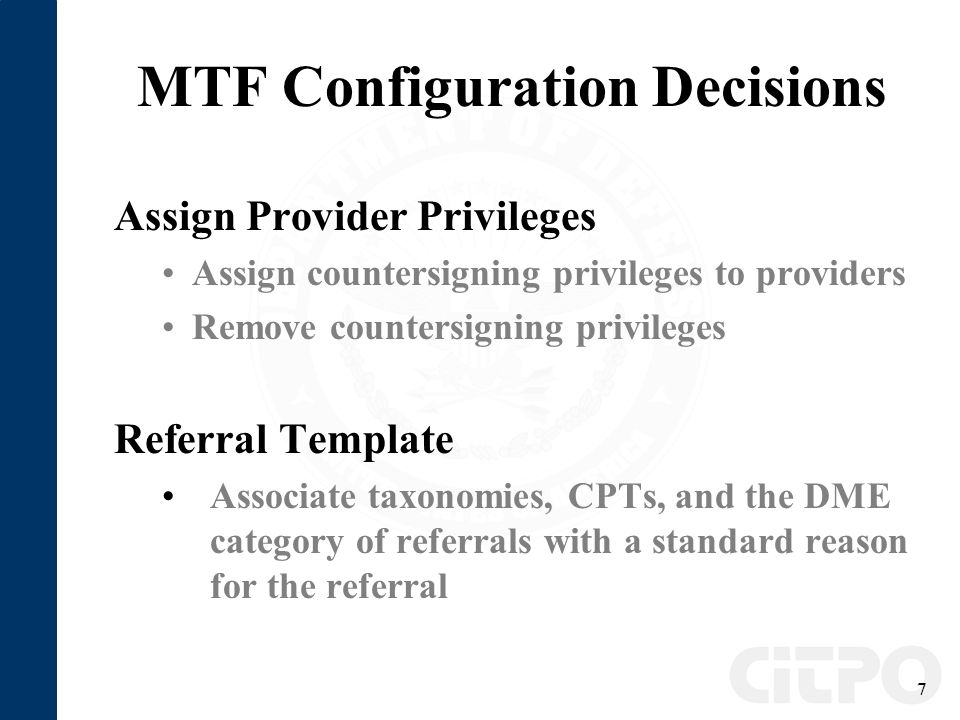 7 MTF Configuration Decisions Assign Provider Privileges Assign countersigning privileges to providers Remove countersigning privileges Referral Template Associate taxonomies, CPTs, and the DME category of referrals with a standard reason for the referral