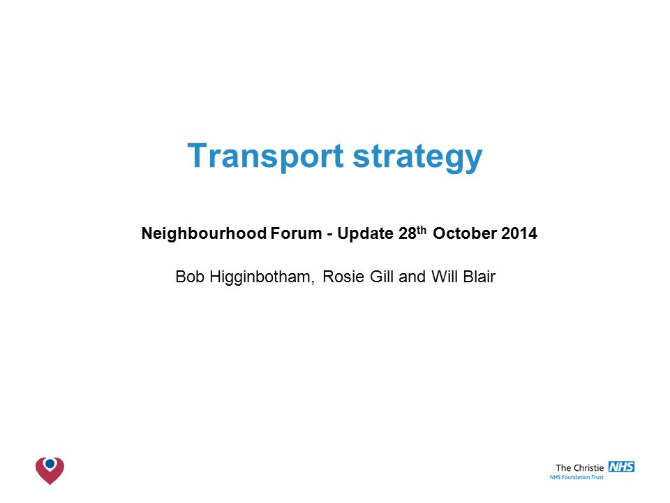 The Christie NHS Foundation Trust Transport strategy Neighbourhood Forum - Update 28 th October 2014 Bob Higginbotham, Rosie Gill and Will Blair