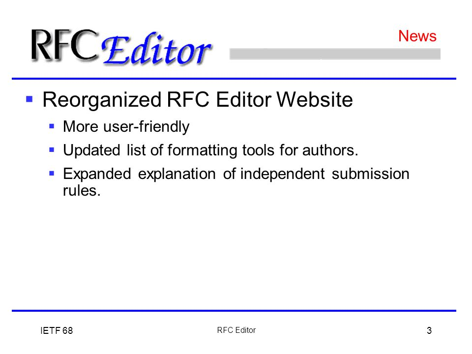 IETF 68 RFC Editor 3 News  Reorganized RFC Editor Website  More user-friendly  Updated list of formatting tools for authors.