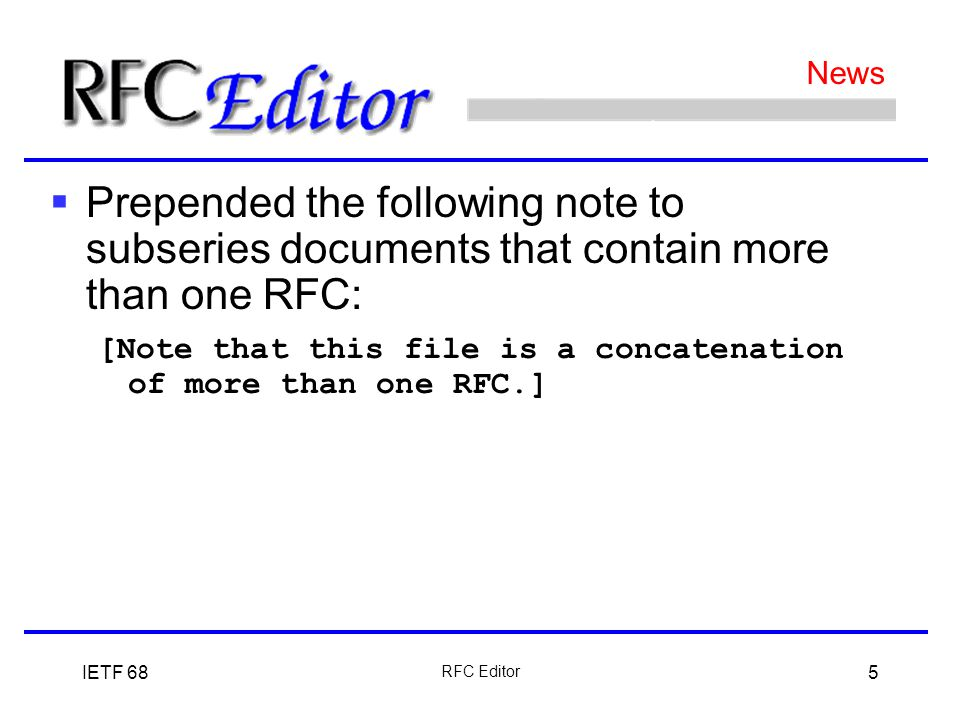 IETF 68 RFC Editor 5  Prepended the following note to subseries documents that contain more than one RFC: [Note that this file is a concatenation of more than one RFC.] News