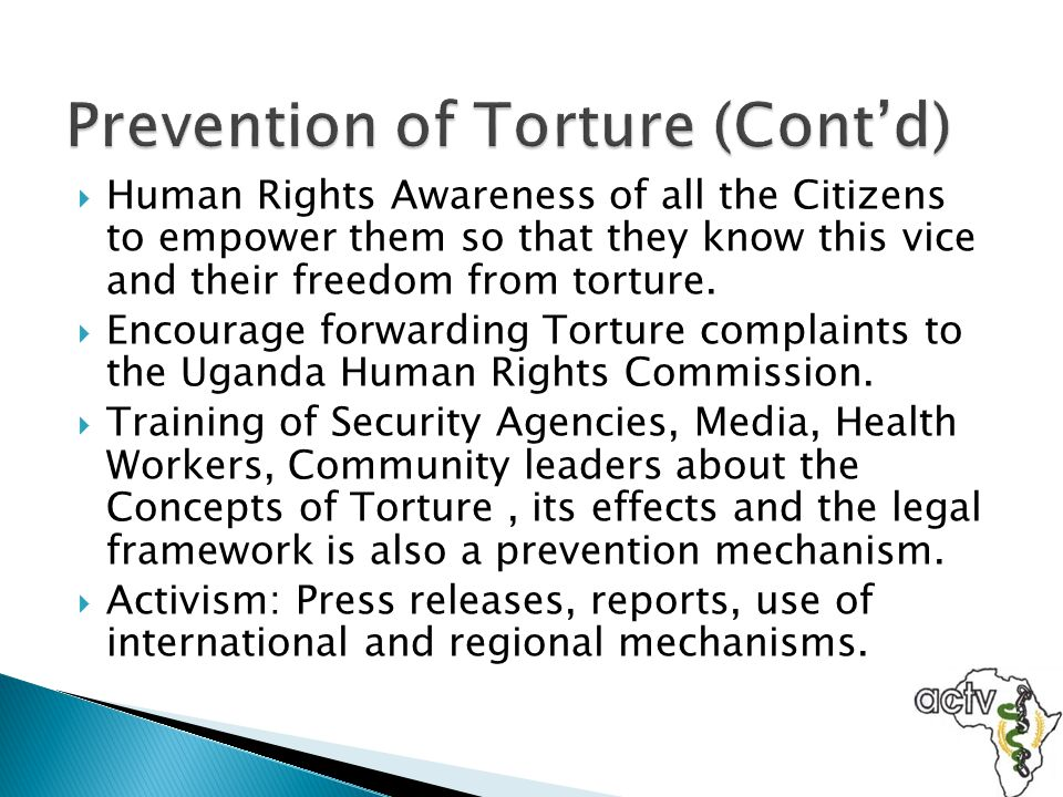  Human Rights Awareness of all the Citizens to empower them so that they know this vice and their freedom from torture.  Encourage forwarding Tortur