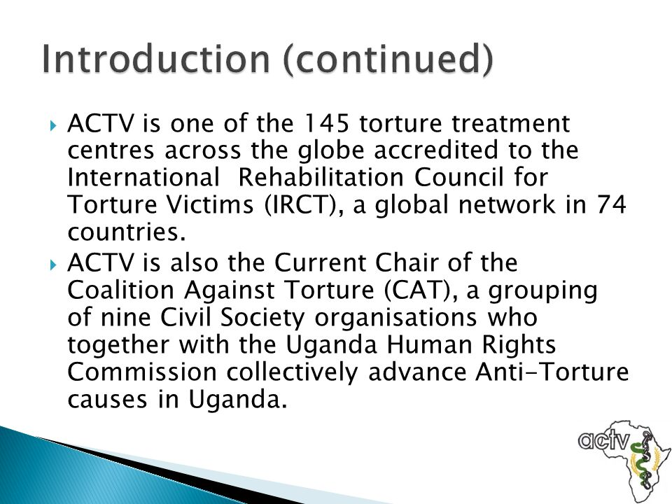  The Coalition Against Torture (CAT) was set up in November 2004 as an initiative of Civil Society Organisations in Uganda whose overall goal is to enhance the capacity of Human Rights organisations to effectively advocate for Human Rights using reliable and systematically collected data.
