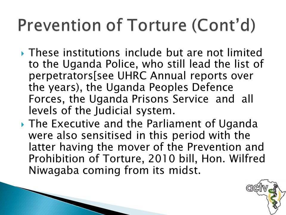  The Prevention and Prohibition of Torture, 2010 bill was passed by the Parliament of Uganda on April 26 th 2012 and now we await its assent by the President in order for it to become law.