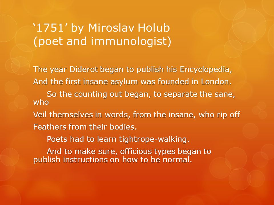'1751' by Miroslav Holub (poet and immunologist) The year Diderot began to publish his Encyclopedia, And the first insane asylum was founded in London.