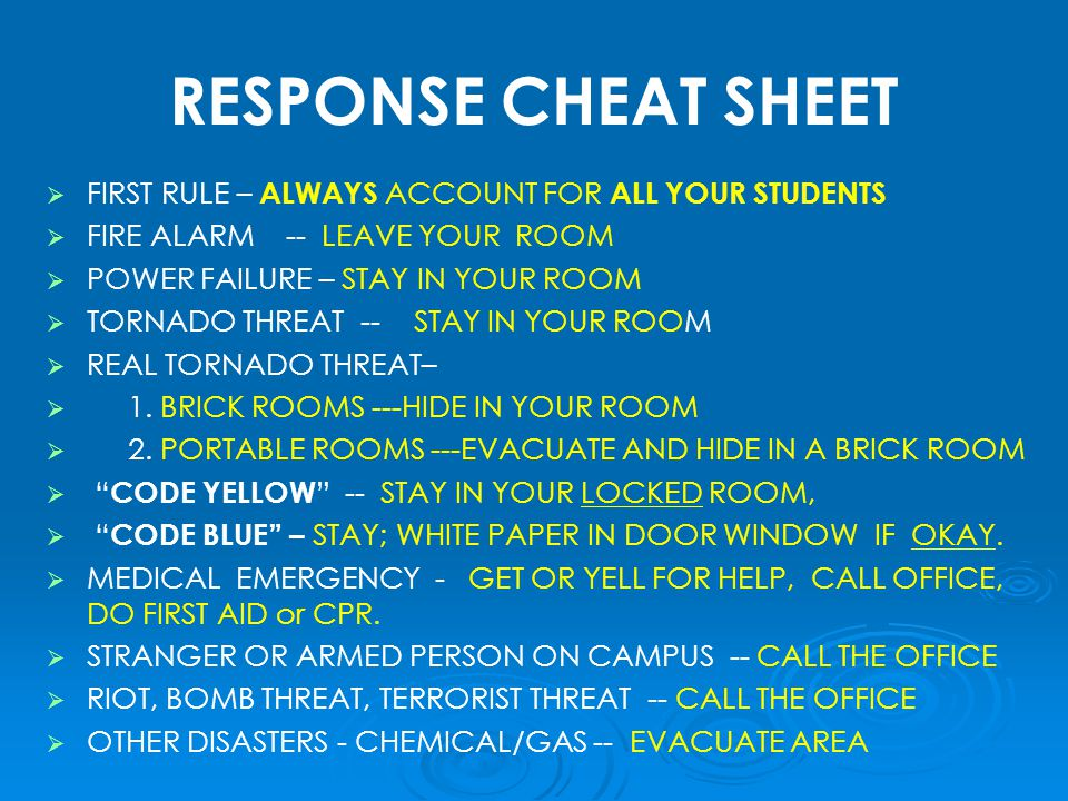 RESPONSE CHEAT SHEET   FIRST RULE – ALWAYS ACCOUNT FOR ALL YOUR STUDENTS   FIRE ALARM -- LEAVE YOUR ROOM   POWER FAILURE – STAY IN YOUR ROOM   TORNADO THREAT -- STAY IN YOUR ROOM   REAL TORNADO THREAT–   1.