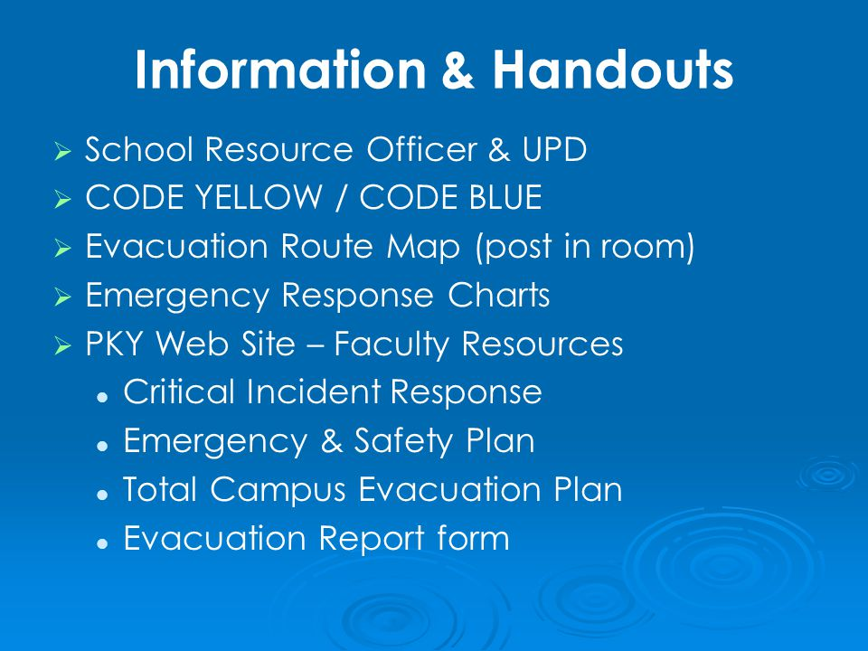 Information & Handouts   School Resource Officer & UPD   CODE YELLOW / CODE BLUE   Evacuation Route Map (post in room)   Emergency Response Charts   PKY Web Site – Faculty Resources Critical Incident Response Emergency & Safety Plan Total Campus Evacuation Plan Evacuation Report form