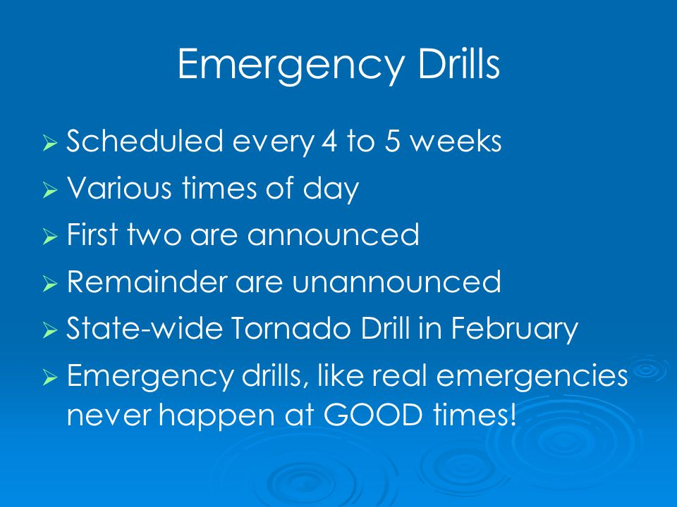 Emergency Drills   Scheduled every 4 to 5 weeks   Various times of day   First two are announced   Remainder are unannounced   State-wide Tornado Drill in February   Emergency drills, like real emergencies never happen at GOOD times!